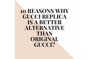10 Reasons Why Gucci Replica Is the Best Alternative Than Original Gucci?